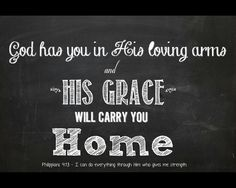 God has you in His loving arms and His grace will carry you home.   BIBLE VERSE ~ Philippians 4:13 - I can do everything through Him who gives me strength.