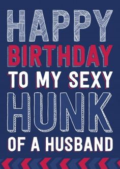 Hunk Of A Husband|Funny Birthday Card Happy Birthday To My Sexy Hunk Of A Husband. A great birthday card for the eye candy on your arm. A brilliant card for your other half.