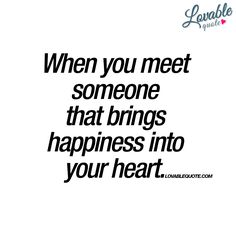 """""""When you meet someone that brings happiness into your heart."""" 