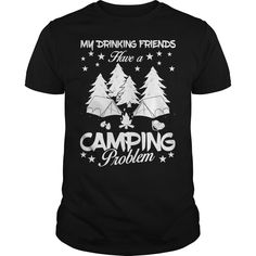 Get yours beautiful My Drinking Friends Have A Camping Problem Shirts & Hoodies.  #gift, #idea, #photo, #image, #hoodie, #shirt, #christmas