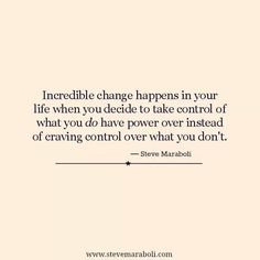 """Incredible change happens in your life when you decide to take control of what you DO have power over, instead of craving control over what you don't.""  Steve Maraboli"