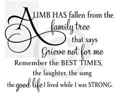 A limb has fallen from the family tree that says grieve not for me remember the best times, the laughter, the song the good life I lived while I was strong.