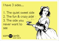 I have 3 sides..... 1. The quiet sweet side 2. The fun & crazy side 3. The side you never want to see.
