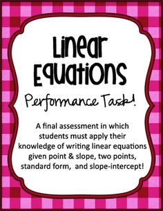 Linear Equations Performance Task. Students must apply their knowledge of slope-intercept form, standard form, and writing linear equations given a point and slope, or two points. A great way to conclude the linear equations unit!