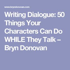 Writing Dialogue: 50 Things Your Characters Can Do WHILE They Talk – Bryn Donovan