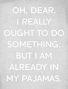 if you are chronically ill, you may feel this way ever day... but it is amazing what you CAN get done in your PJs