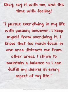 Okay, say it with me, and this time with feeling! I pursue everything in my life with passion; however, I keep myself from overdoing it. I know that too much focus in one area distracts me from other areas. I strive to maintain a balance so I can fulfill my desires in every aspect of my life.