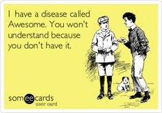 I have a disease called Awesome. You won't understand because you don't have it. | Friendship Ecard | someecards.com