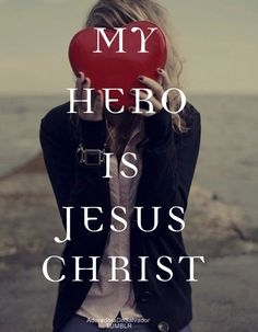 My hero is Jesus Christ! Jesus is God! He was killed for saying it too!