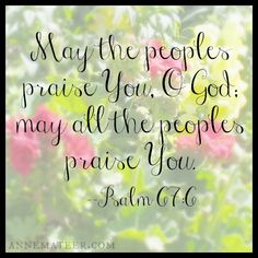 Psalm 67:5 (KJV) ~~ Let the people praise thee, O God; let all the people praise thee.