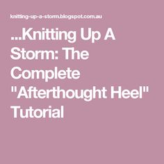 "...Knitting Up A Storm: The Complete ""Afterthought Heel"" Tutorial"