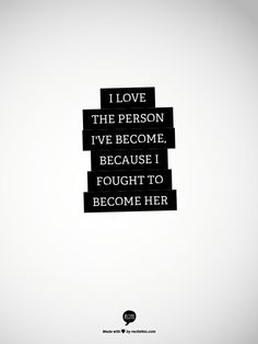 I love the person I've become, because I fought to become her
