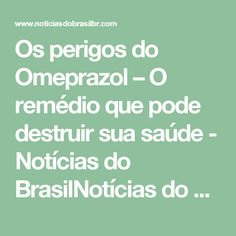 Os perigos do Omeprazol – O remédio que pode destruir sua saúde - Notícias do BrasilNotícias do Brasil