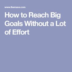 How to Reach Big Goals Without a Lot of Effort