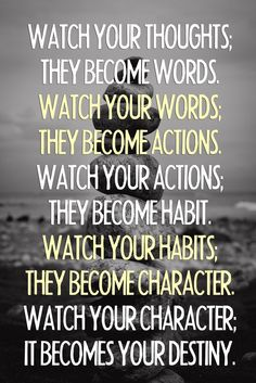 Watch your thoughts; they become words. Watch your words; they become actions. Watch your actions; they become habit. Watch your habits; they become character. Watch your character; it becomes your destiny.