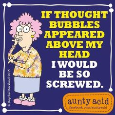 """My @AuntyAcidUK says, """"If thought bubbles appeared above my head I would be so screwed..."""" How about you?"""