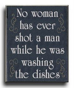 no woman ever shot a man while he was washing dishes
