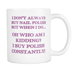 """""""I Don't Always Buy Nail Polish..."""" White Coffee Mug Nail Polish is a Lifestyle... Keep Your's Pretty Fierce with this Awesome Coffee Mug and Share Your Passion with the World! These Make Great Gifts"""