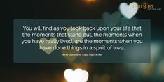 motivational quote: You will find as you look back upon your life that the moments that stand out, the moments when you have really lived, are the moments when you have done things in a spirit of love. Henry Drummond – 1851-1897, Writer
