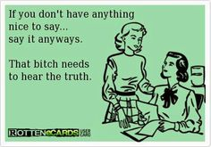 If you don't have anything nice to say... say it anyways. That bitch needs to hear the truth.