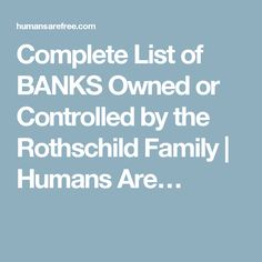 Complete List of BANKS Owned or Controlled by the Rothschild Family | Humans Are…