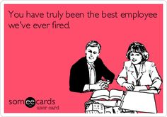 You have truly been the best employee we've ever fired.