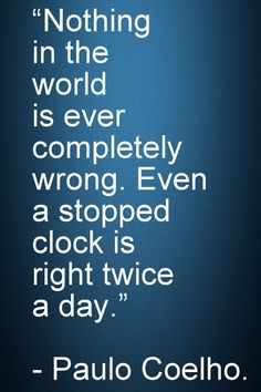 "Motivational and Inspirational Quotes -Nothing in the world is ever completely wrong. Even a stopped clock is right twice a day."" - Paulo Coelho."