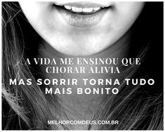A vida me ensinou que chorar alivia, mas sorrir torna tudo mais bonito. #Vida #MelhorComDeus