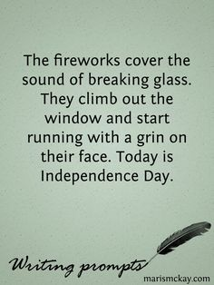 The fireworks cover the sound of breaking glass. They climb out the window and start running with a grin on their face. Today is Independence Day.