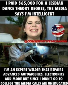 """It's not the """"education"""" she received it was the indoctrination into becoming a """"progressive"""" and making sure the country follows along with the left's way of thinking. The welder, the poor soul, doesn't have that """"progressive"""" advantage. The real problem is that because of the bull over being considered """"un""""educated we have to many of the former and not enough of the later."""