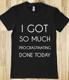 I GOT SO MUCH PROCRASTINATING DONE TODAY yep that would be me!