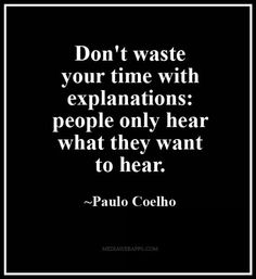 Don`t waste  your time with  explanations:  people only hear  what they want  to hear. ~Paulo Coelho