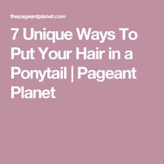 7 Unique Ways To Put Your Hair in a Ponytail | Pageant Planet