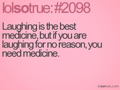 Laughing is the best medicine, but if you are laughing for no reason, you need medicine.