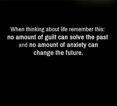 """When thinking about life remember this: no amount of guilt can solve the past and no amount of anxiety can change the future"""