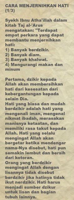 """CARA MENJERNIHKAN HATI (1/3)  Syekh Ibnu Atha'illah dalam kitab Taj al-'Arus mengatakan: """"Terdapat empat perkara yang dapat membantu menjernihkan hati:  1) Banyak berdzikir. 2) Banyak diam. 3) Banyak khalwat. 4) Mengurangi makan dan minum  Pertama, dzikir kepada Allah akan membersihkan hati dari kesesatan dari kebergantungan kepada selain Dia. Hati yang biasa dan mudah berdzikir adalah hati yang mengenali iman, mengenal nikmat ibadah, merasakan manisnya ketaatan, dan memiliki rasa takut…"""