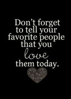 Don't forget to tell your favorite people that you love them today.
