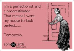 I'm a perfectionist and a procrastinator. That means I want my house to look perfect........ Tomorrow.