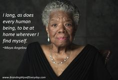 I long, as does every human being, to be at home wherever I find myself.  -Maya Angelou