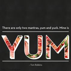 """""""There are only two mantras, yum and yuck. Mine is yum."""" Tom Robbins"""