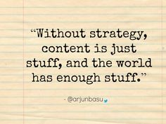 """""""Without strategy, content is just stuff, and the world has enough stuff."""""""