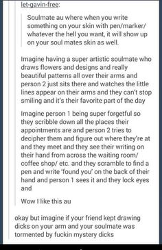 I feel like it'd be cute if they were in different timezones and one of them would wake up to doodles on their arms. And it's the first thing they see in the mornings and they just smile because of how cute their soul mate is.