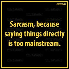 Sarcasm, the most intelligent form of wit ;)