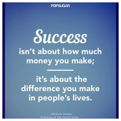 Success isn't about how much money you make; it's about the difference you make in people's lives. - Michelle Obama