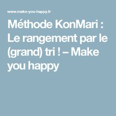 Méthode KonMari : Le rangement par le (grand) tri ! – Make you happy