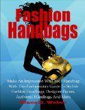 cool Fashion Handbags; Make An Impression With Your Handbag With This Fashionista's Guide To Stylish Fashion Handbags, Designer Purses, Authentic Handbags And More (Fashion Tips Book 4)