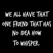 We all have that one friend that has no idea how to whisper!
