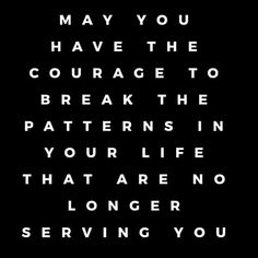 May you have the courage to break the patterns in your life that are no longer serving you Words Quotes, Wise Words, Me Quotes, Motivational Quotes, Inspirational Quotes, Sayings, Uplifting Quotes, Daily Quotes, Great Quotes