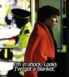 Sherlock Holmes: Why have I got this blanket? They keep putting this blanket on me.  DI Lestrade: Yeah, it's for shock.  Sherlock Holmes: I'm not in shock.  DI Lestrade: Yeah, but some of the guys want to take photographs.  I love this scene. Series 1 Episode 1 - A study in pink.