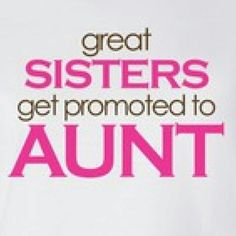 Great sisters get promoted to aunt! ..... It's true, we do!!
